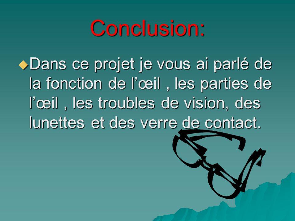 Conclusion: Dans ce projet je vous ai parlé de la fonction de lœil, les parties de lœil, les troubles de vision, des lunettes et des verre de contact.