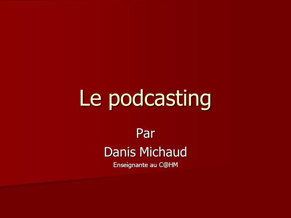 Le podcasting Par Danis Michaud Enseignante au C@HM