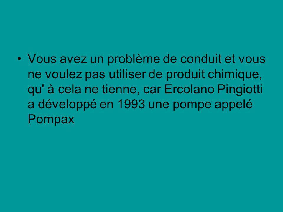 Vous avez un problème de conduit et vous ne voulez pas utiliser de produit chimique, qu à cela ne tienne, car Ercolano Pingiotti a développé en 1993 une pompe appelé Pompax