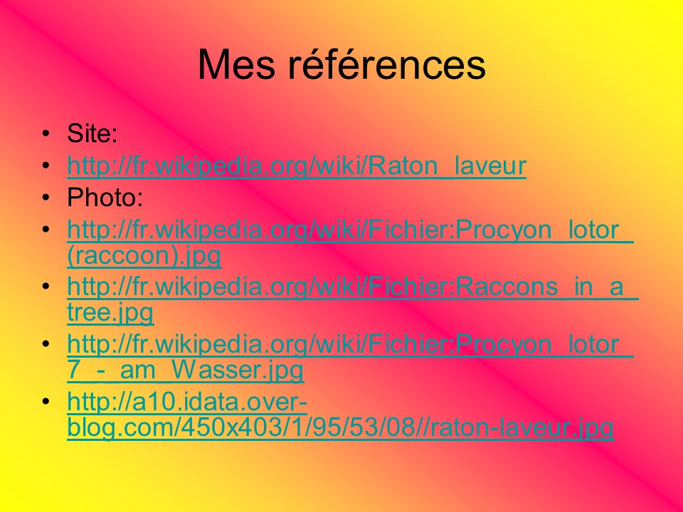 Mes références Site: http://fr.wikipedia.org/wiki/Raton_laveur Photo: http://fr.wikipedia.org/wiki/Fichier:Procyon_lotor_ (raccoon).jpghttp://fr.wikipedia.org/wiki/Fichier:Procyon_lotor_ (raccoon).jpg http://fr.wikipedia.org/wiki/Fichier:Raccons_in_a_ tree.jpghttp://fr.wikipedia.org/wiki/Fichier:Raccons_in_a_ tree.jpg http://fr.wikipedia.org/wiki/Fichier:Procyon_lotor_ 7_-_am_Wasser.jpghttp://fr.wikipedia.org/wiki/Fichier:Procyon_lotor_ 7_-_am_Wasser.jpg http://a10.idata.over- blog.com/450x403/1/95/53/08//raton-laveur.jpghttp://a10.idata.over- blog.com/450x403/1/95/53/08//raton-laveur.jpg