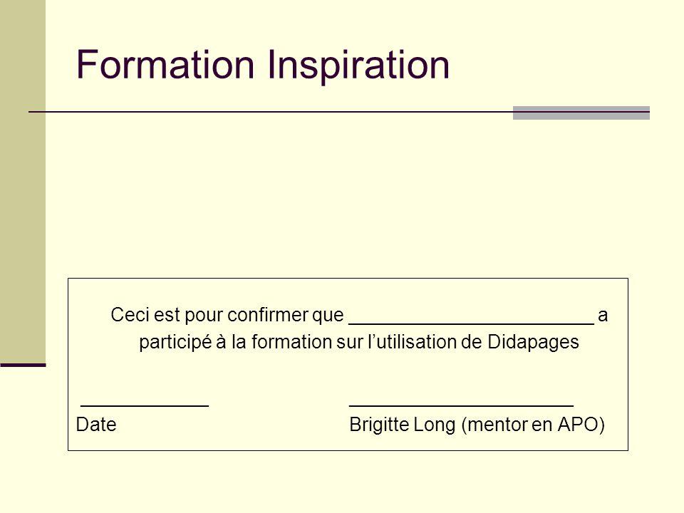 Formation Inspiration Ceci est pour confirmer que _______________________ a participé à la formation sur lutilisation de Didapages ____________ _____________________ Date Brigitte Long (mentor en APO)