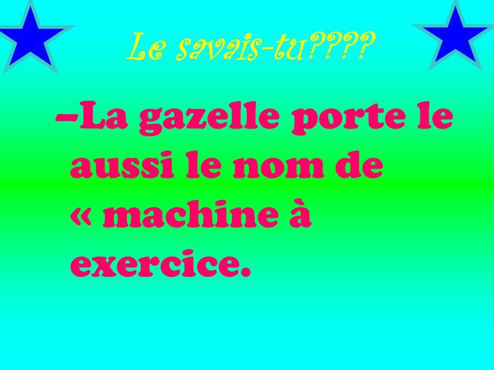 Le savais-tu???? –La gazelle porte le aussi le nom de « machine à exercice.