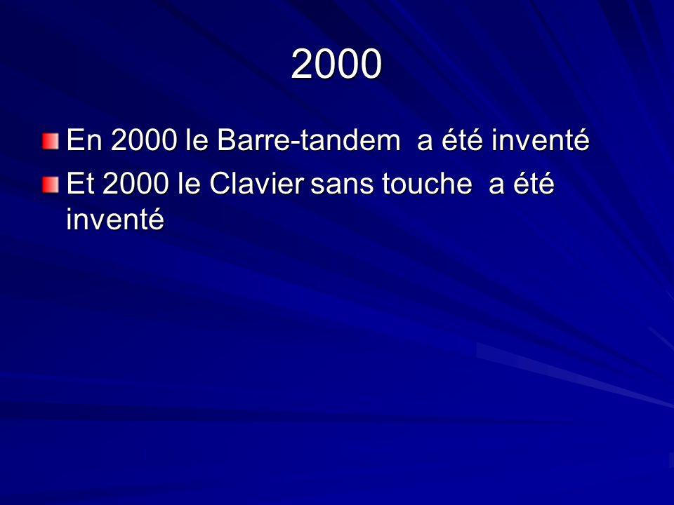 2000 En 2000 le Barre-tandem a été inventé Et 2000 le Clavier sans touche a été inventé