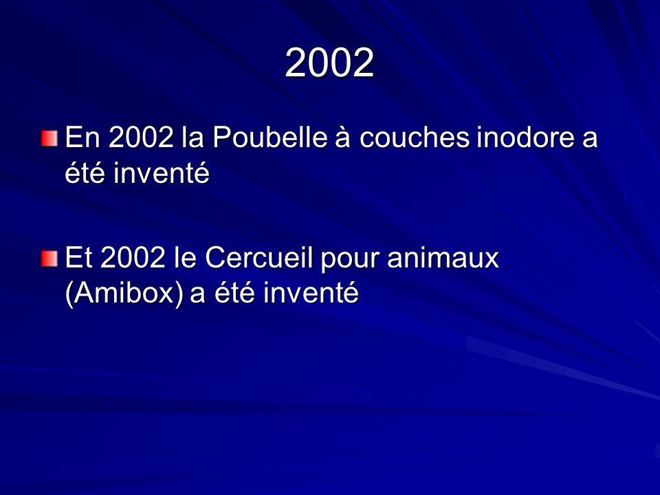2002 En 2002 la Poubelle à couches inodore a été inventé Et 2002 le Cercueil pour animaux (Amibox) a été inventé