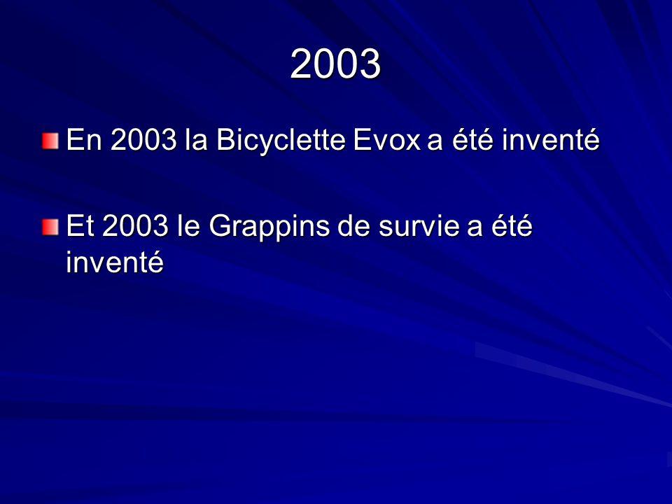 2003 En 2003 la Bicyclette Evox a été inventé Et 2003 le Grappins de survie a été inventé