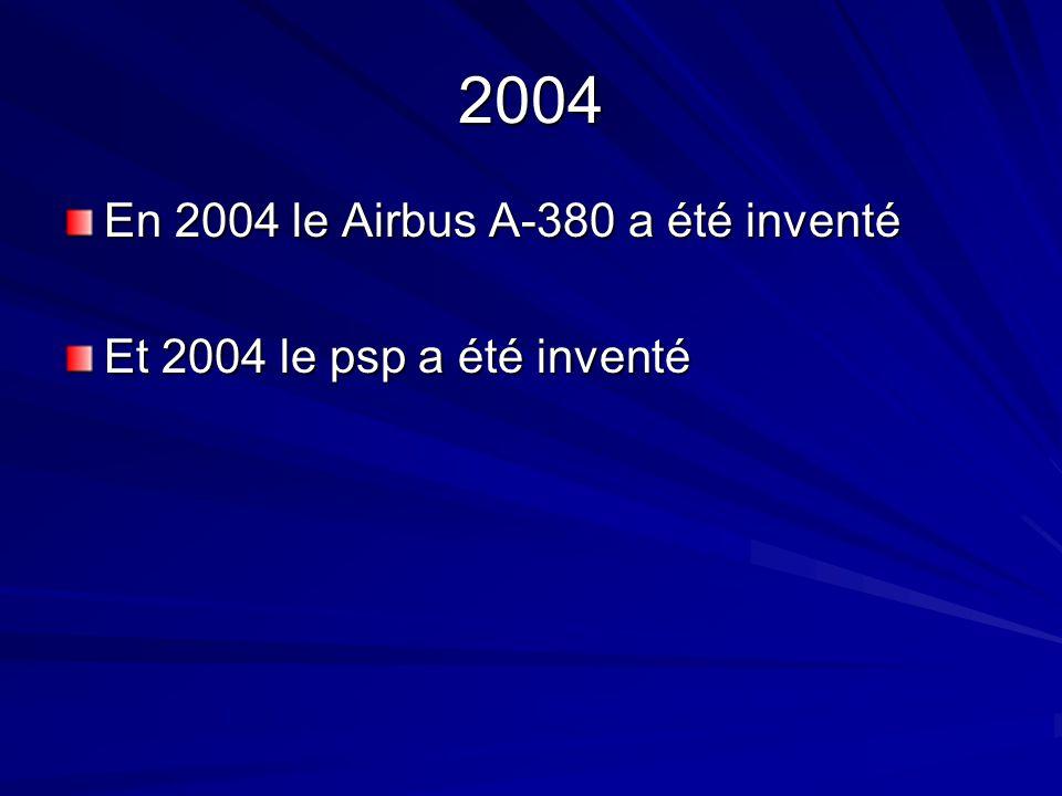 2004 En 2004 le Airbus A-380 a été inventé Et 2004 le psp a été inventé
