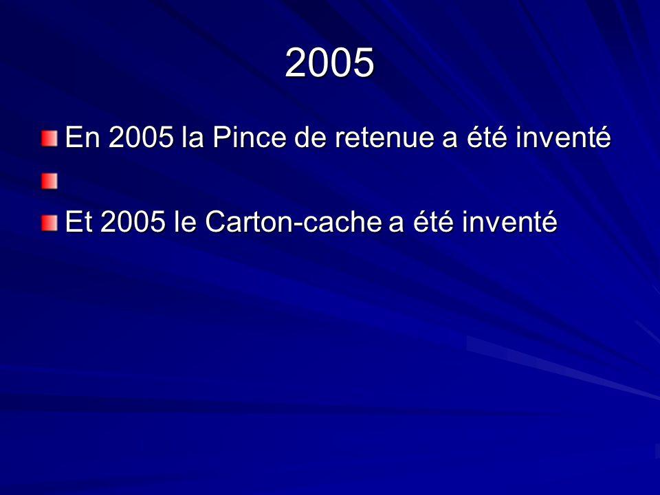 2005 En 2005 la Pince de retenue a été inventé Et 2005 le Carton-cache a été inventé