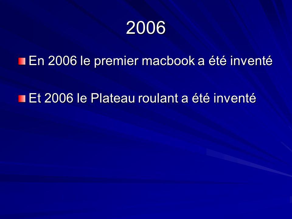 2006 En 2006 le premier macbook a été inventé Et 2006 le Plateau roulant a été inventé