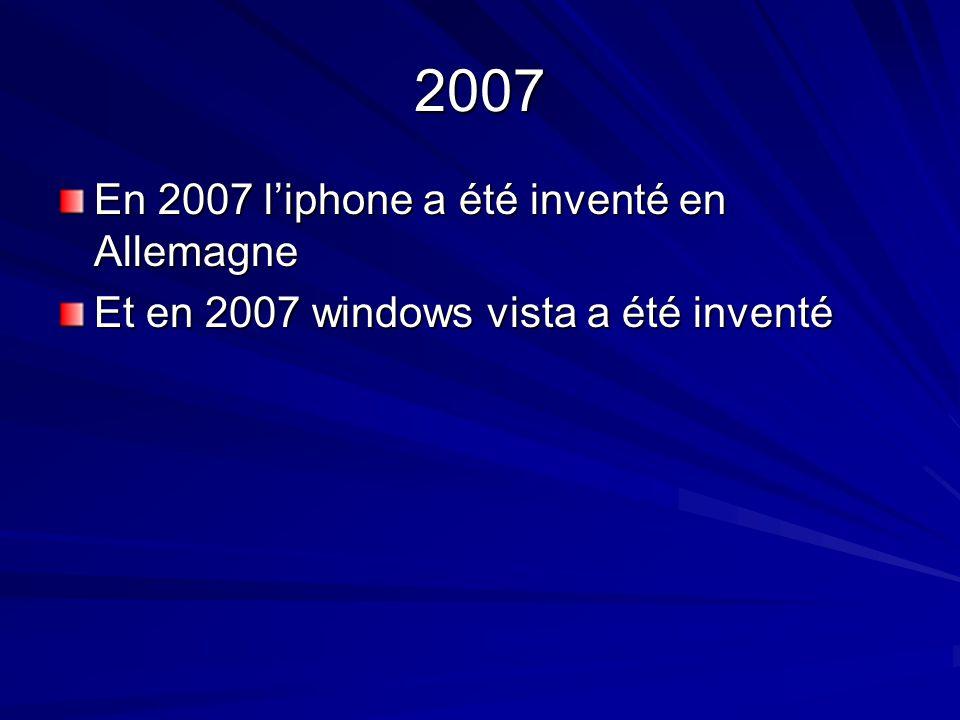 2007 En 2007 liphone a été inventé en Allemagne Et en 2007 windows vista a été inventé