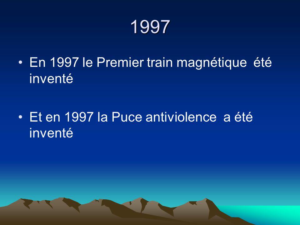 1997 En 1997 le Premier train magnétique été inventé Et en 1997 la Puce antiviolence a été inventé