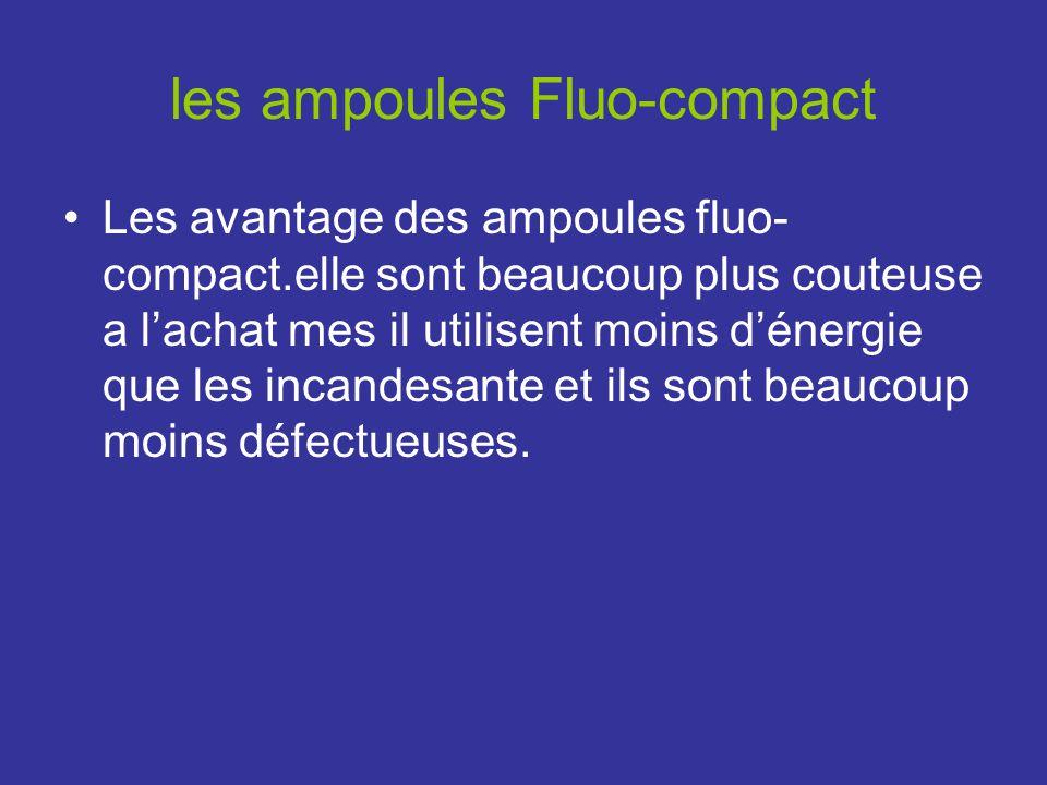 les ampoules Fluo-compact Les avantage des ampoules fluo- compact.elle sont beaucoup plus couteuse a lachat mes il utilisent moins dénergie que les incandesante et ils sont beaucoup moins défectueuses.