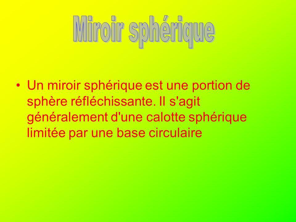 Un miroir sphérique est une portion de sphère réfléchissante. Il s'agit généralement d'une calotte sphérique limitée par une base circulaire
