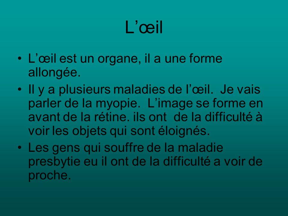Lœil Lœil est un organe, il a une forme allongée. Il y a plusieurs maladies de lœil.