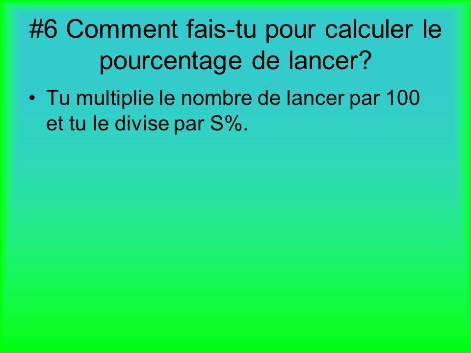 #6 Comment fais-tu pour calculer le pourcentage de lancer? Tu multiplie le nombre de lancer par 100 et tu le divise par S%.