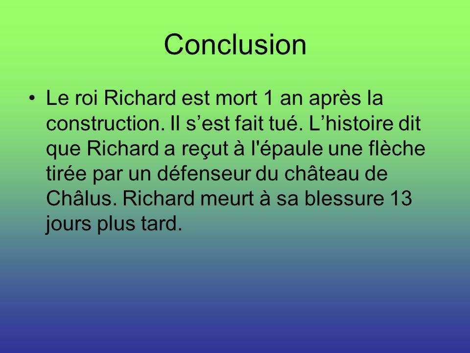 Conclusion Le roi Richard est mort 1 an après la construction. Il sest fait tué. Lhistoire dit que Richard a reçut à l'épaule une flèche tirée par un