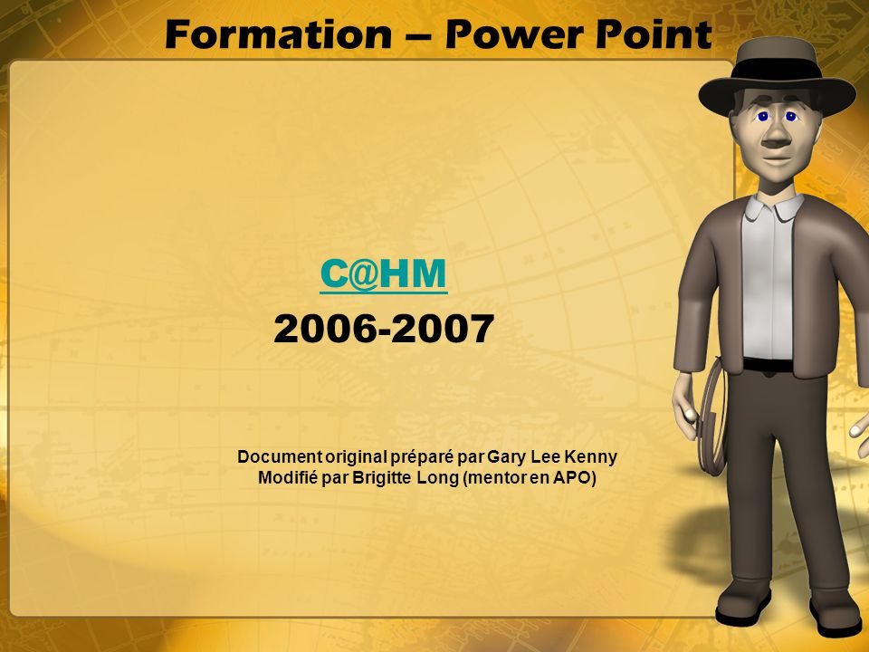 Formation – Power Point C@HM 2006-2007 Document original préparé par Gary Lee Kenny Modifié par Brigitte Long (mentor en APO)