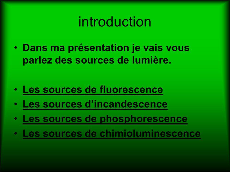 introduction Dans ma présentation je vais vous parlez des sources de lumière. Les sources de fluorescence Les sources dincandescence Les sources de ph