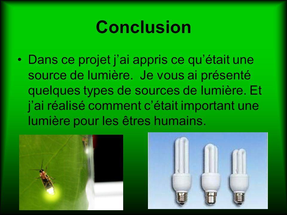 Conclusion Dans ce projet jai appris ce quétait une source de lumière. Je vous ai présenté quelques types de sources de lumière. Et jai réalisé commen