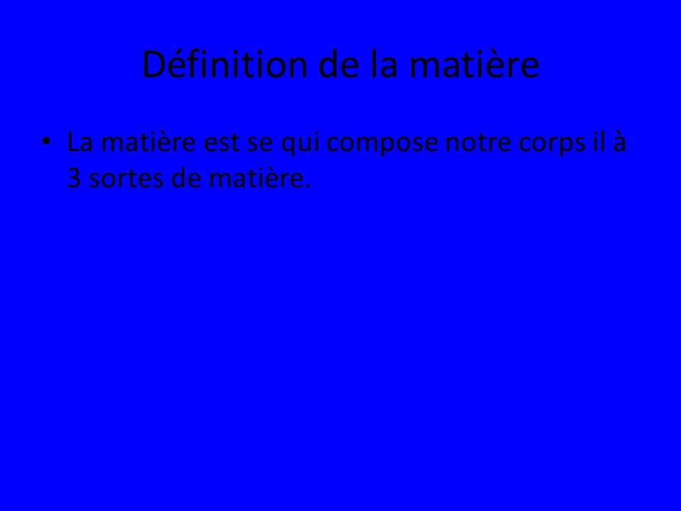 Définition de la matière La matière est se qui compose notre corps il à 3 sortes de matière.