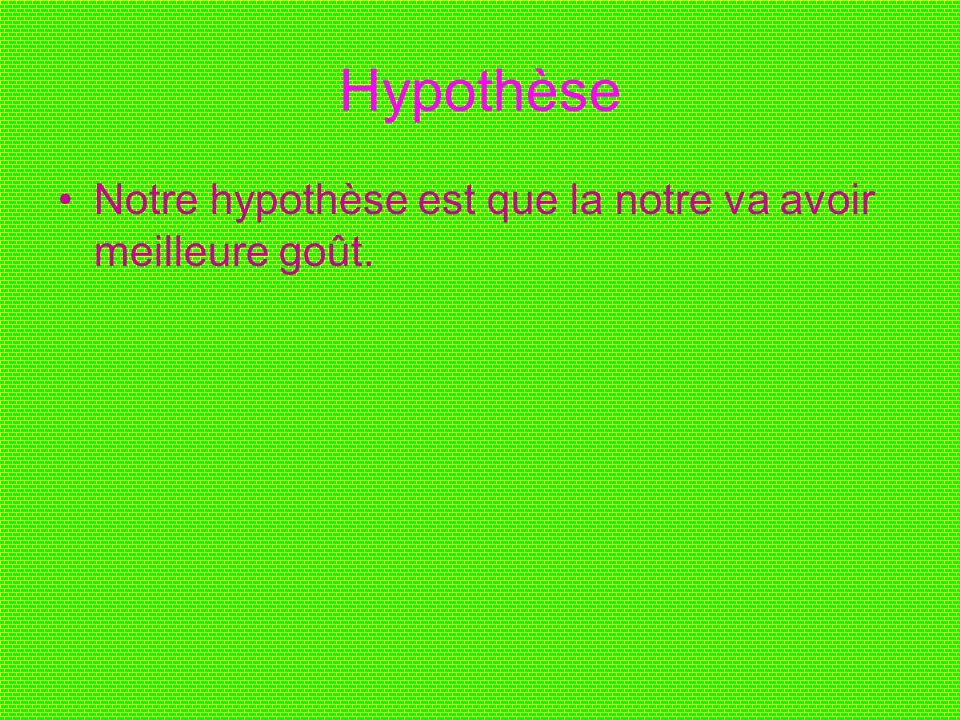 Hypothèse Notre hypothèse est que la notre va avoir meilleure goût.