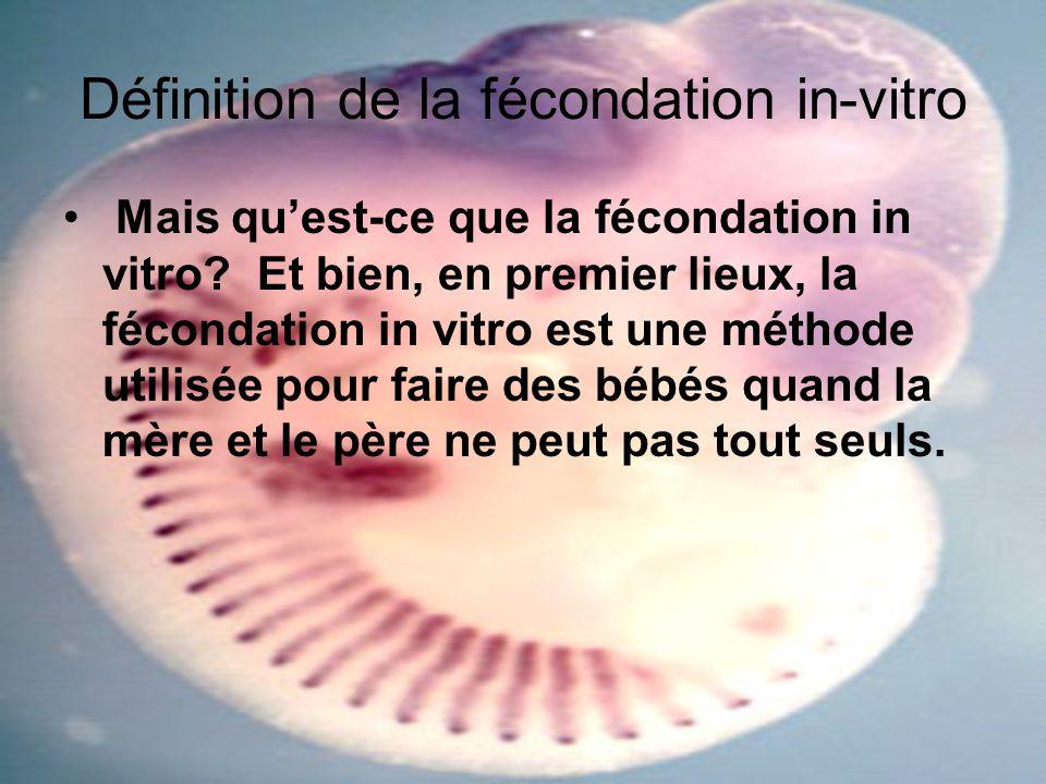 Définition de la fécondation in-vitro Mais quest-ce que la fécondation in vitro? Et bien, en premier lieux, la fécondation in vitro est une méthode ut