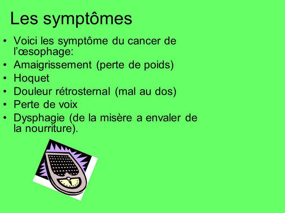 Les symptômes Voici les symptôme du cancer de lœsophage: Amaigrissement (perte de poids) Hoquet Douleur rétrosternal (mal au dos) Perte de voix Dysphagie (de la misère a envaler de la nourriture).