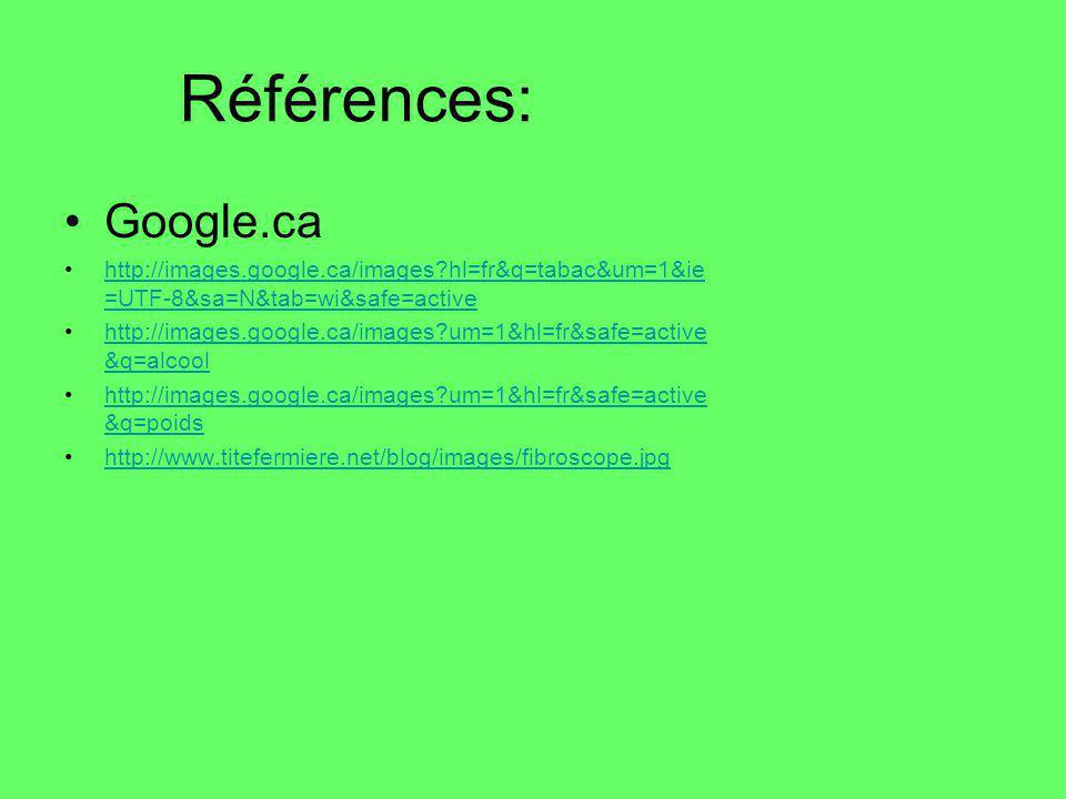 Références: Google.ca http://images.google.ca/images?hl=fr&q=tabac&um=1&ie =UTF-8&sa=N&tab=wi&safe=active http://images.google.ca/images?um=1&hl=fr&safe=active &q=alcool http://images.google.ca/images?um=1&hl=fr&safe=active &q=poids http://www.titefermiere.net/blog/images/fibroscope.jpg