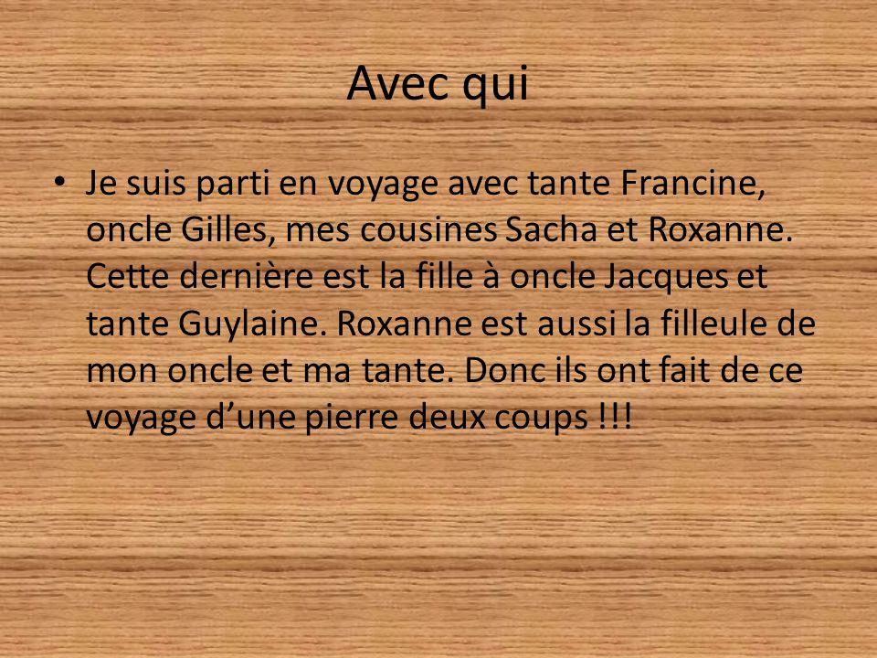Avec qui Je suis parti en voyage avec tante Francine, oncle Gilles, mes cousines Sacha et Roxanne.
