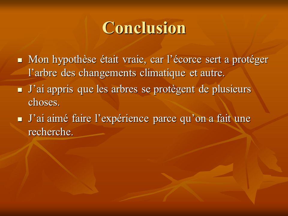 Conclusion Mon hypothèse était vraie, car lécorce sert a protéger larbre des changements climatique et autre. Mon hypothèse était vraie, car lécorce s