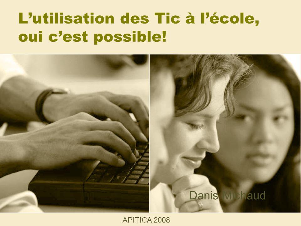 Lutilisation des Tic à lécole, oui cest possible! APITICA 2008 Danis Michaud