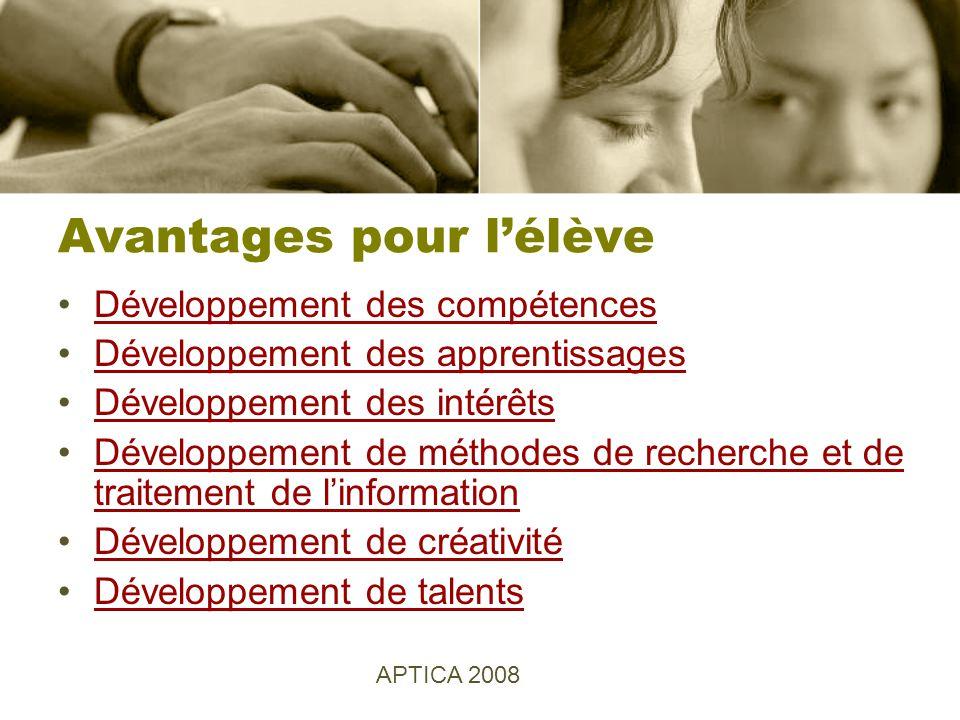 Avantages pour lélève Développement des compétences Développement des apprentissages Développement des intérêts Développement de méthodes de recherche et de traitement de linformationDéveloppement de méthodes de recherche et de traitement de linformation Développement de créativité Développement de talents APTICA 2008