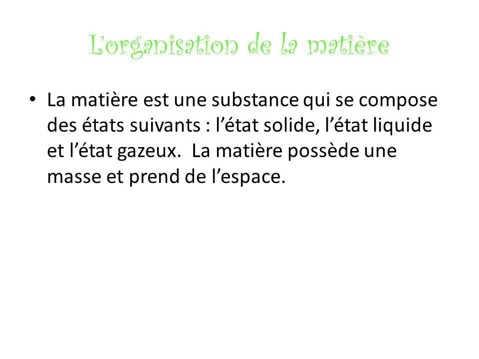 Lorganisation de la matière La matière est une substance qui se compose des états suivants : létat solide, létat liquide et létat gazeux. La matière p