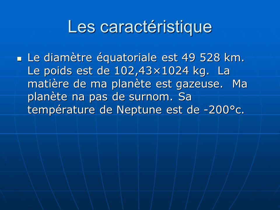 Les caractéristique Le diamètre équatoriale est 49 528 km. Le poids est de 102,43×1024 kg. La matière de ma planète est gazeuse. Ma planète na pas de