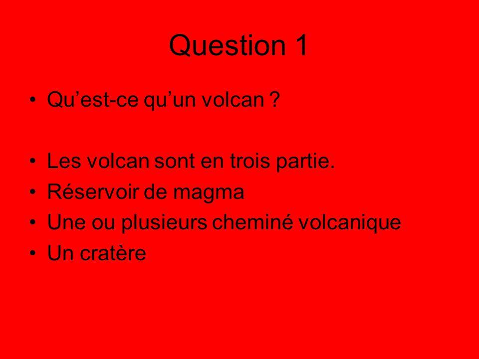 Question 1 Quest-ce quun volcan ? Les volcan sont en trois partie. Réservoir de magma Une ou plusieurs cheminé volcanique Un cratère
