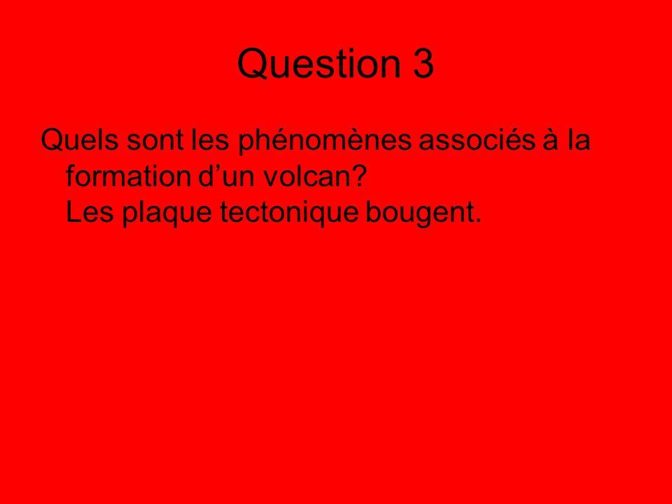 Question 3 Quels sont les phénomènes associés à la formation dun volcan? Les plaque tectonique bougent.