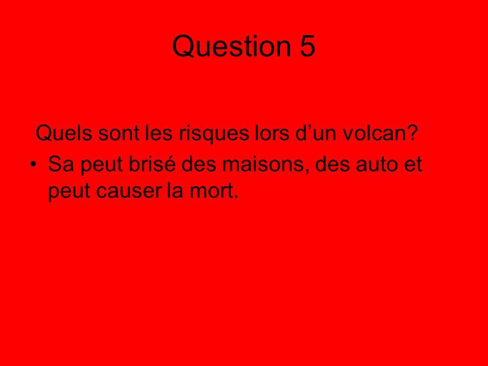 Question 5 Quels sont les risques lors dun volcan? Sa peut brisé des maisons, des auto et peut causer la mort.