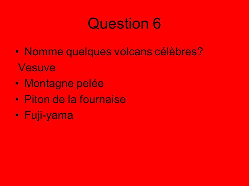 Question 6 Nomme quelques volcans célèbres? Vesuve Montagne pelée Piton de la fournaise Fuji-yama