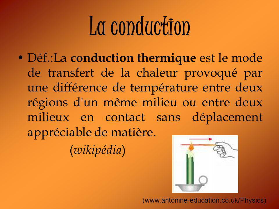 La conduction Déf.:La conduction thermique est le mode de transfert de la chaleur provoqué par une différence de température entre deux régions d un même milieu ou entre deux milieux en contact sans déplacement appréciable de matière.