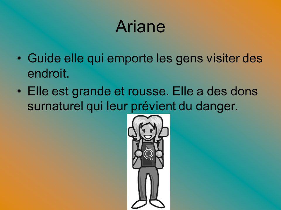 Ariane Guide elle qui emporte les gens visiter des endroit. Elle est grande et rousse. Elle a des dons surnaturel qui leur prévient du danger.