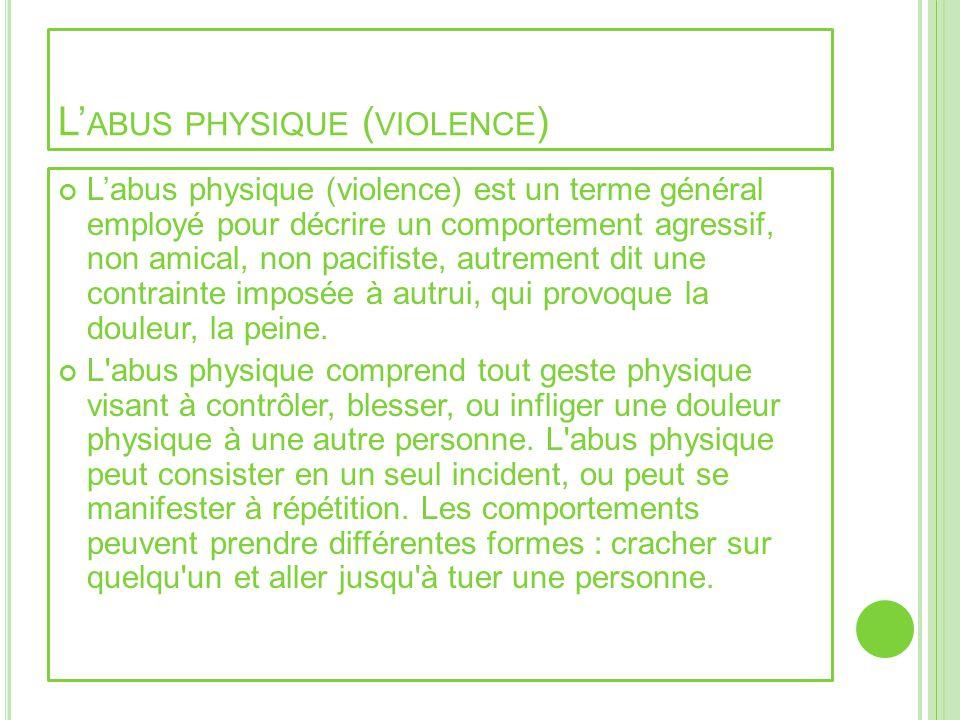 L ABUS PHYSIQUE ( VIOLENCE ) Labus physique (violence) est un terme général employé pour décrire un comportement agressif, non amical, non pacifiste,