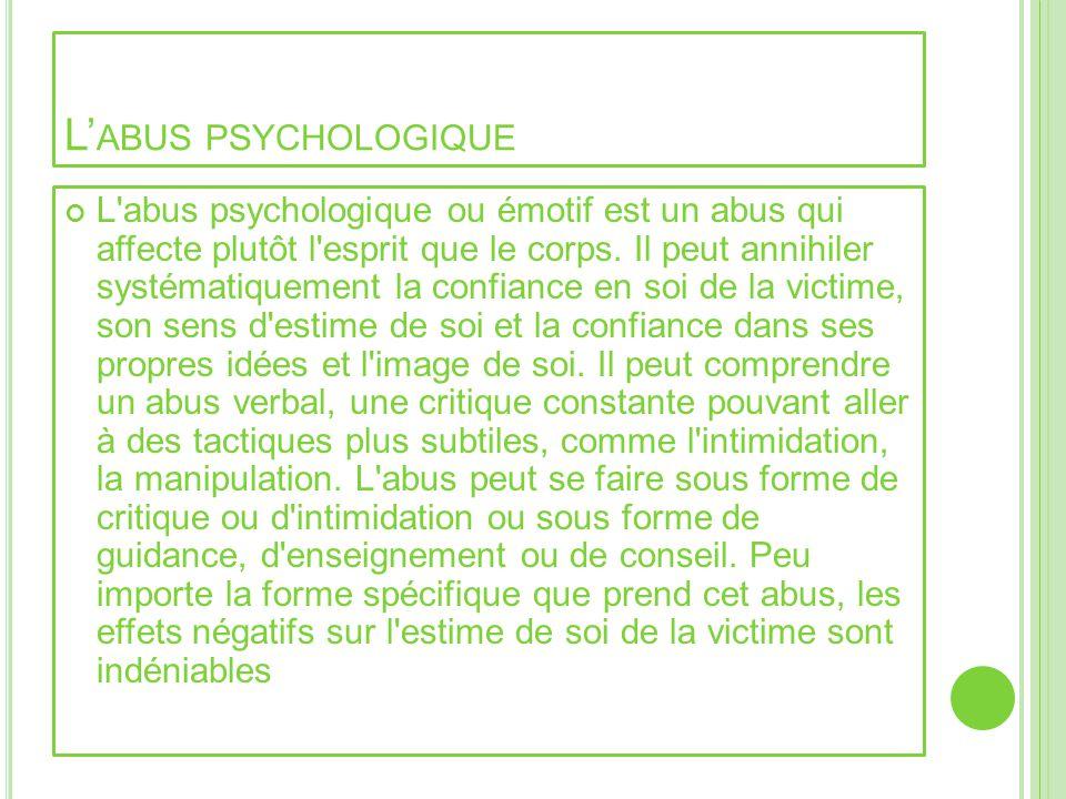 L ABUS PSYCHOLOGIQUE L'abus psychologique ou émotif est un abus qui affecte plutôt l'esprit que le corps. Il peut annihiler systématiquement la confia