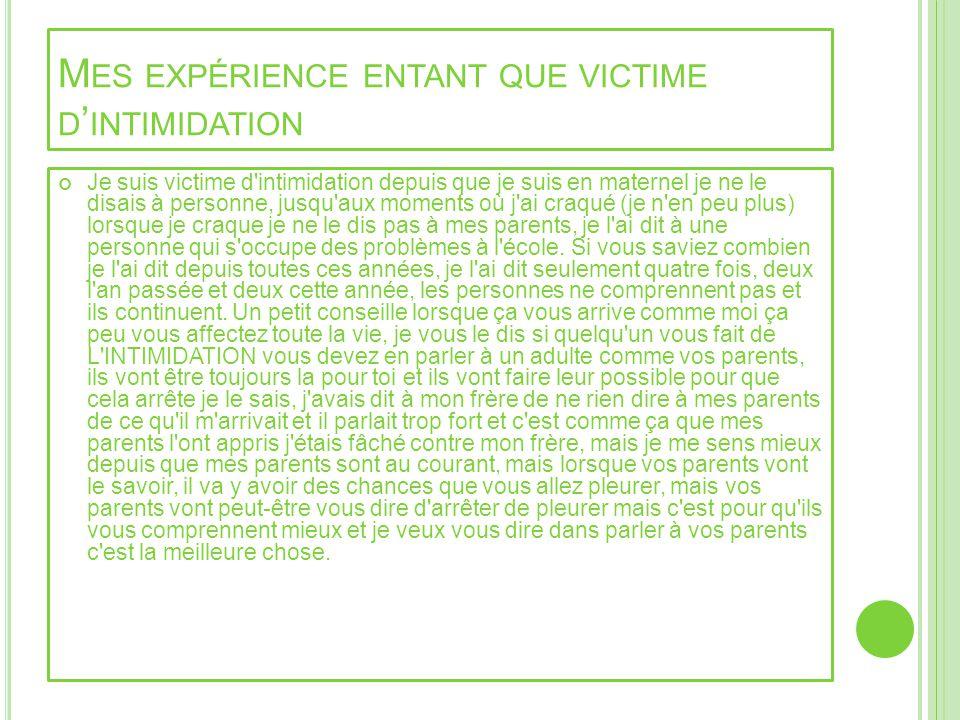 M ES EXPÉRIENCE ENTANT QUE VICTIME D INTIMIDATION Je suis victime d'intimidation depuis que je suis en maternel je ne le disais à personne, jusqu'aux