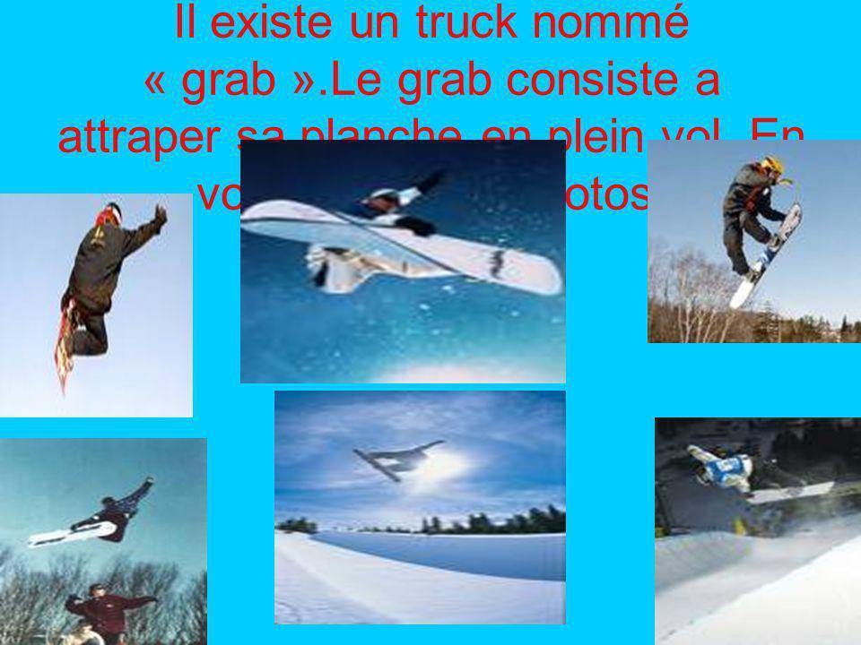 Il existe un truck nommé « grab ».Le grab consiste a attraper sa planche en plein vol.