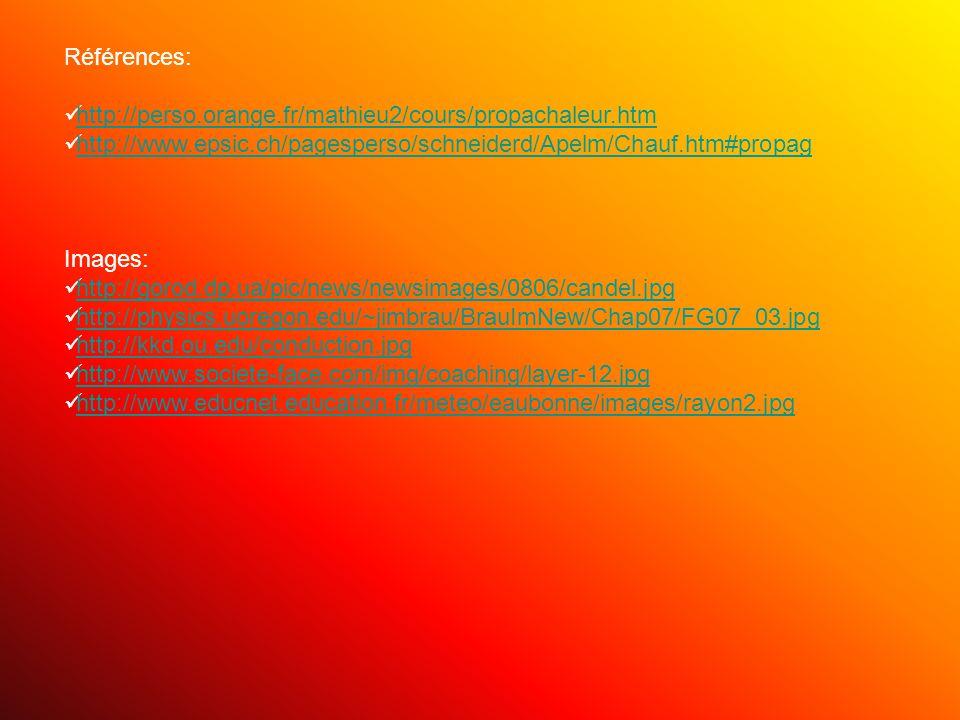 Références: http://perso.orange.fr/mathieu2/cours/propachaleur.htm http://www.epsic.ch/pagesperso/schneiderd/Apelm/Chauf.htm#propag Images: http://gorod.dp.ua/pic/news/newsimages/0806/candel.jpg http://physics.uoregon.edu/~jimbrau/BrauImNew/Chap07/FG07_03.jpg http://kkd.ou.edu/conduction.jpg http://www.societe-face.com/img/coaching/layer-12.jpg http://www.educnet.education.fr/meteo/eaubonne/images/rayon2.jpg