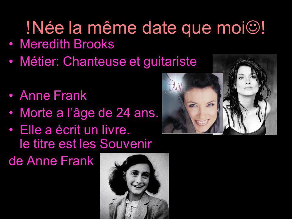 !Née la même date que moi ! Meredith Brooks Métier: Chanteuse et guitariste Anne Frank Morte a lâge de 24 ans. Elle a écrit un livre. le titre est les