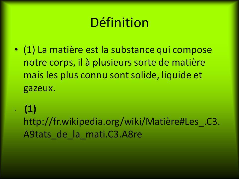 Définition (1) La matière est la substance qui compose notre corps, il à plusieurs sorte de matière mais les plus connu sont solide, liquide et gazeux.