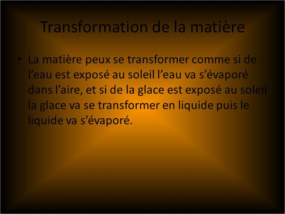 Transformation de la matière La matière peux se transformer comme si de leau est exposé au soleil leau va sévaporé dans laire, et si de la glace est exposé au soleil la glace va se transformer en liquide puis le liquide va sévaporé.