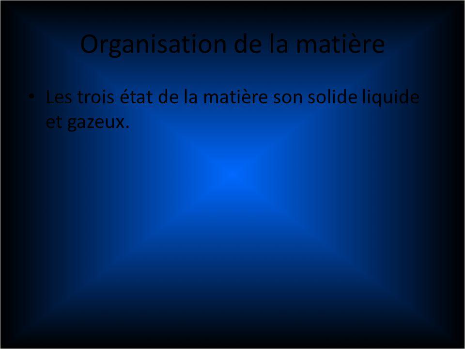 Organisation de la matière Les trois état de la matière son solide liquide et gazeux.