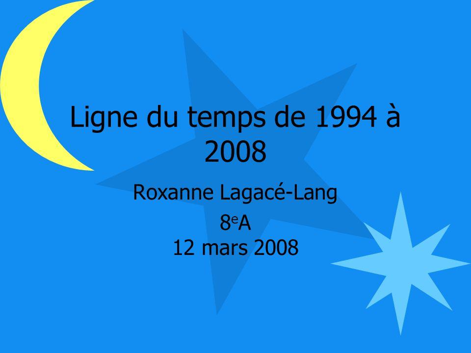 Ligne du temps de 1994 à 2008 Roxanne Lagacé-Lang 8 e A 12 mars 2008