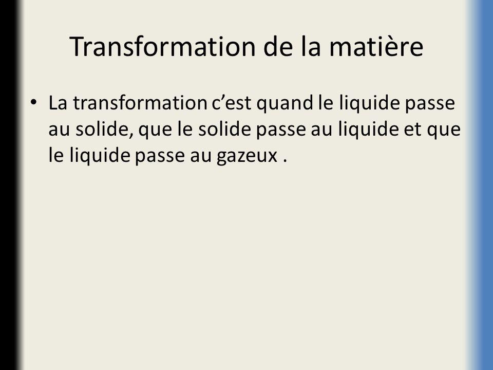 Transformation de la matière La transformation cest quand le liquide passe au solide, que le solide passe au liquide et que le liquide passe au gazeux